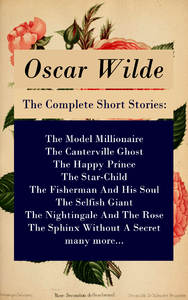 Electronic book The Complete Short Stories: The Model Millionaire + The Canterville Ghost + The Happy Prince + The Star-Child + The Fisherman And His Soul + The Selfish Giant + The Nightingale And The Rose + The Sphinx Without A Secret + many more...